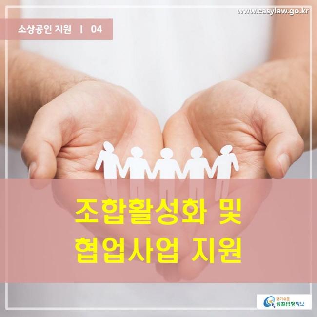 소상공인 지원  ㅣ  04 조합활성화 및 협업사업 지원 www.easylaw.go.kr 찾기 쉬운 생활법령정보 로고